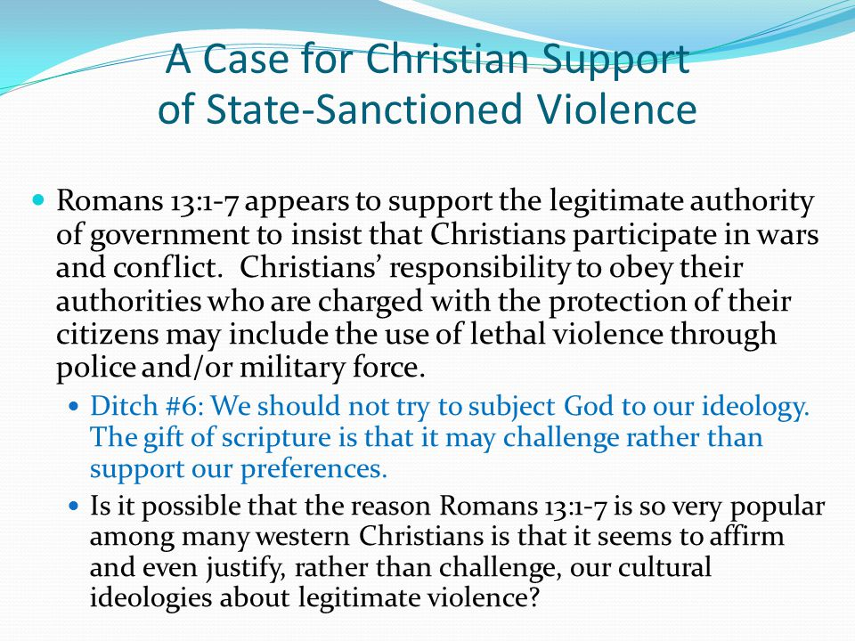 Romans 13:1-7 appears to support the legitimate authority of government to insist that Christians participate in wars and conflict. Christians' respon