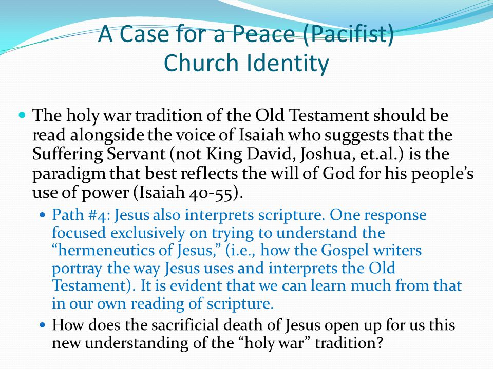 The holy war tradition of the Old Testament should be read alongside the voice of Isaiah who suggests that the Suffering Servant (not King David, Joshua, et.al.) is the paradigm that best reflects the will of God for his people's use of power (Isaiah 40-55).