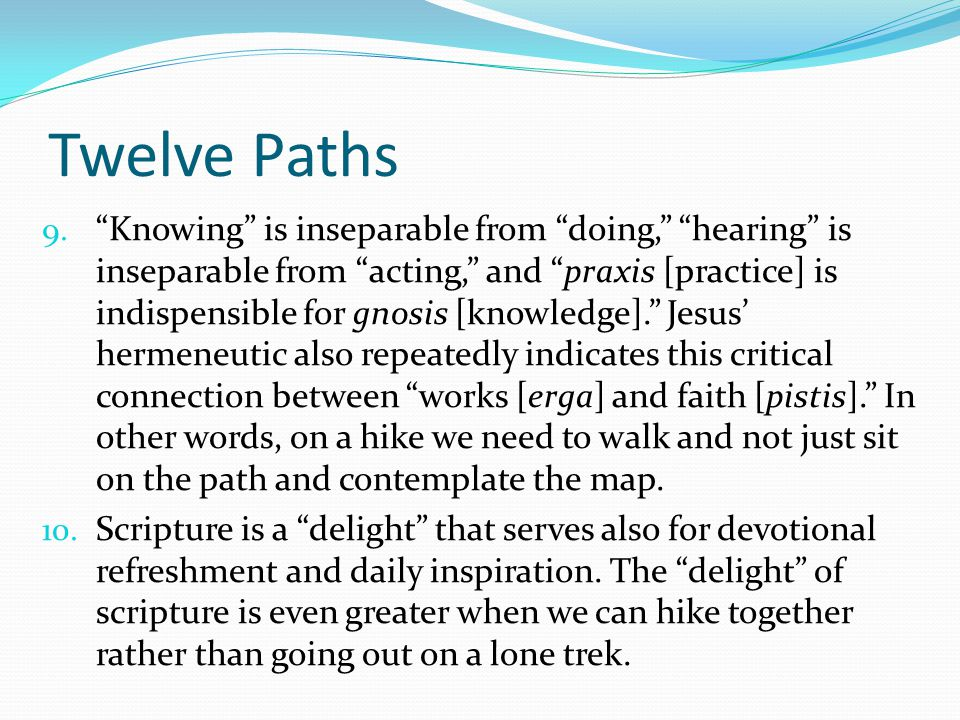 """Twelve Paths 9. """"Knowing"""" is inseparable from """"doing,"""" """"hearing"""" is inseparable from """"acting,"""" and """"praxis [practice] is indispensible for gnosis [kno"""