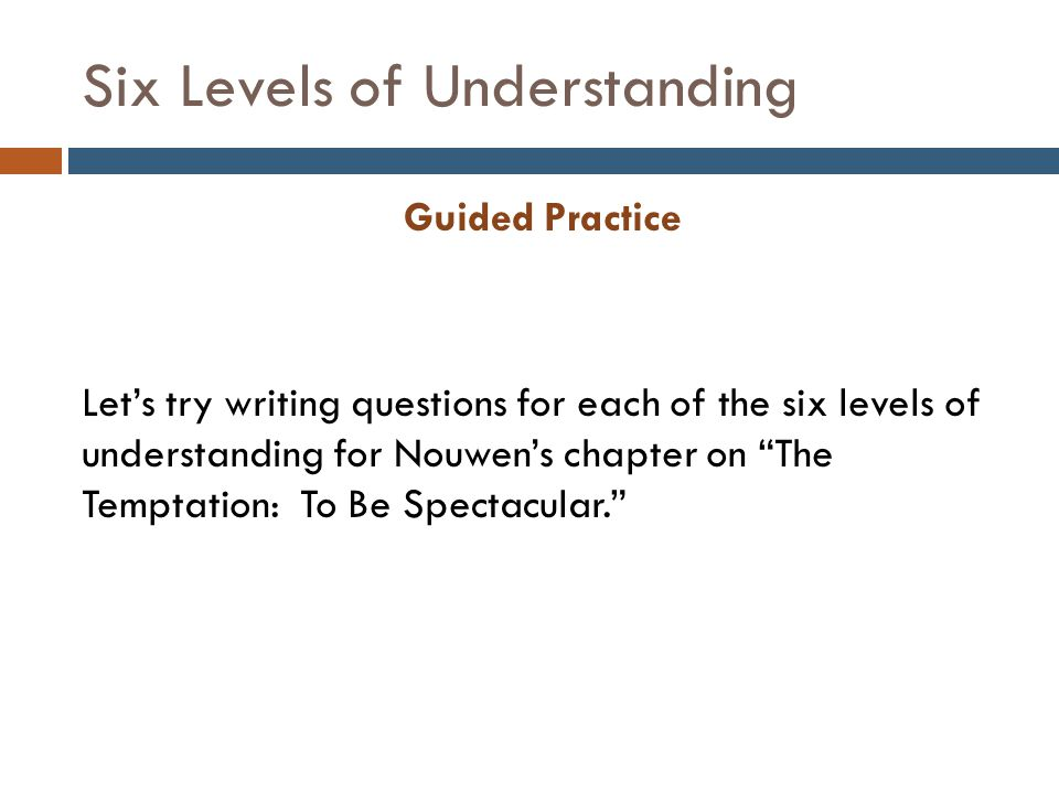 Six Levels of Understanding Guided Practice Let's try writing questions for each of the six levels of understanding for Nouwen's chapter on The Temptation: To Be Spectacular.