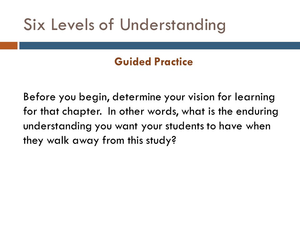 Six Levels of Understanding Guided Practice Before you begin, determine your vision for learning for that chapter.