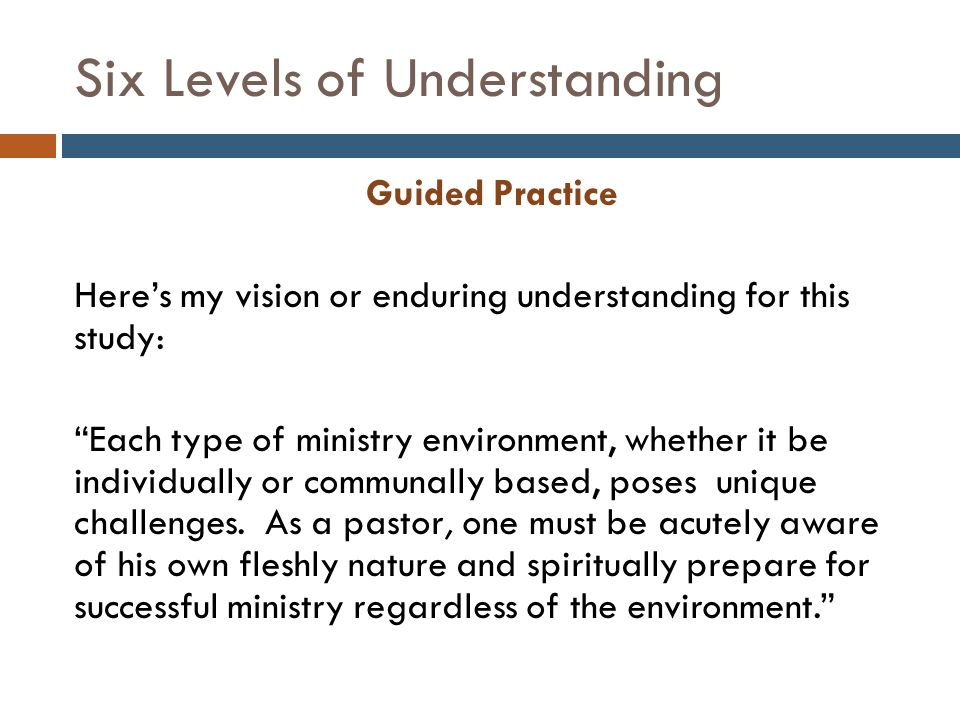 Six Levels of Understanding Guided Practice Here's my vision or enduring understanding for this study: Each type of ministry environment, whether it be individually or communally based, poses unique challenges.