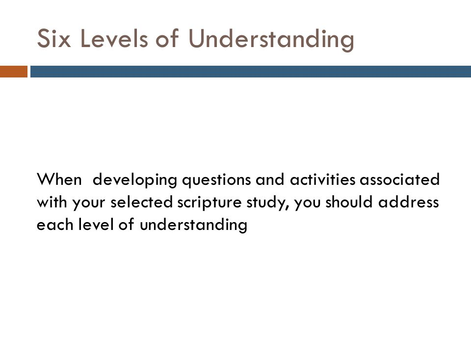 Six Levels of Understanding When developing questions and activities associated with your selected scripture study, you should address each level of understanding