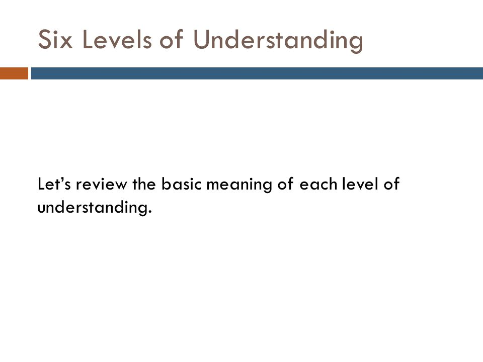 Six Levels of Understanding Knowledge Recognize information, ideas, and principles Function List, define, tell, describe, identify, show, label, collect, examine, tabulate, quote, name, who, when, where, etc.