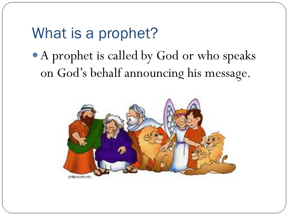 What is a prophet A prophet is called by God or who speaks on God's behalf announcing his message.