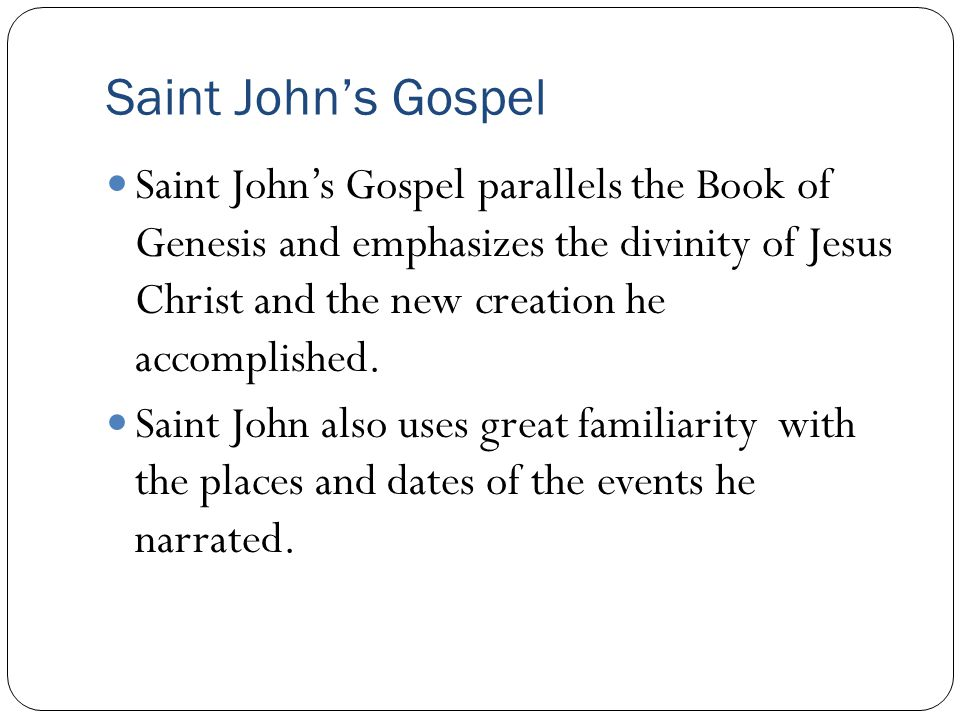 Saint John's Gospel Saint John's Gospel parallels the Book of Genesis and emphasizes the divinity of Jesus Christ and the new creation he accomplished.