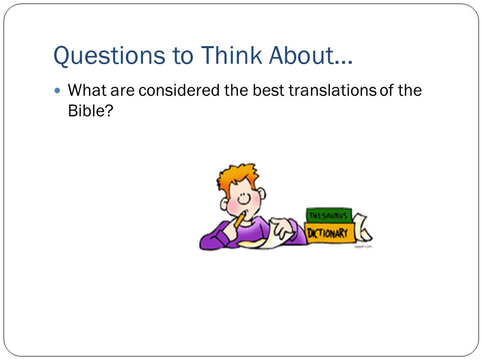 Questions to Think About… What are considered the best translations of the Bible?