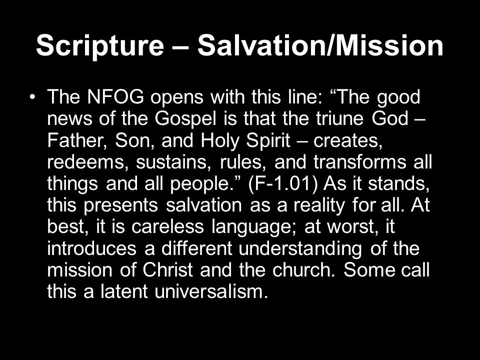 Scripture – Salvation/Mission The NFOG opens with this line: The good news of the Gospel is that the triune God – Father, Son, and Holy Spirit – creates, redeems, sustains, rules, and transforms all things and all people. (F-1.01) As it stands, this presents salvation as a reality for all.