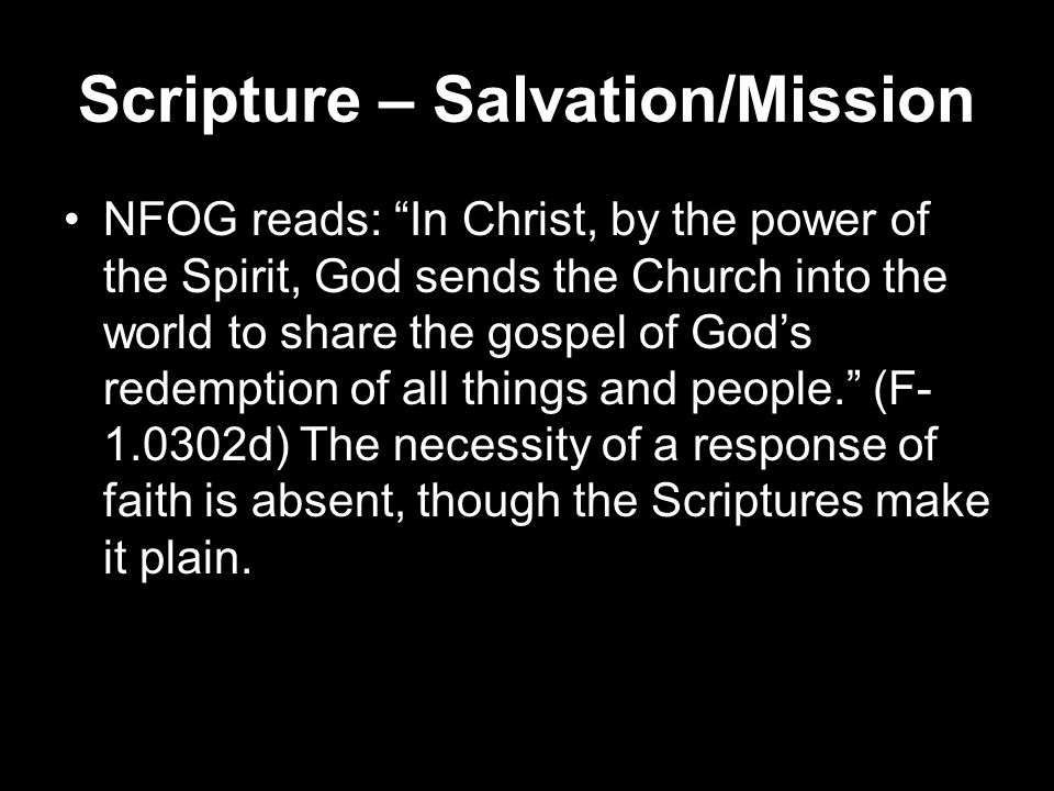 Scripture – Salvation/Mission NFOG reads: In Christ, by the power of the Spirit, God sends the Church into the world to share the gospel of God's redemption of all things and people. (F- 1.0302d) The necessity of a response of faith is absent, though the Scriptures make it plain.