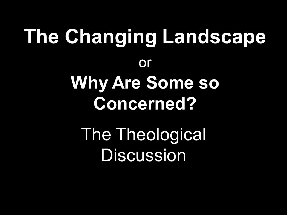 The Changing Landscape or Why Are Some so Concerned The Theological Discussion