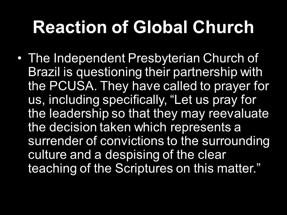 Reaction of Global Church The Independent Presbyterian Church of Brazil is questioning their partnership with the PCUSA. They have called to prayer fo