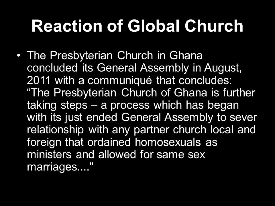 Reaction of Global Church The Presbyterian Church in Ghana concluded its General Assembly in August, 2011 with a communiqué that concludes: The Presbyterian Church of Ghana is further taking steps – a process which has began with its just ended General Assembly to sever relationship with any partner church local and foreign that ordained homosexuals as ministers and allowed for same sex marriages....
