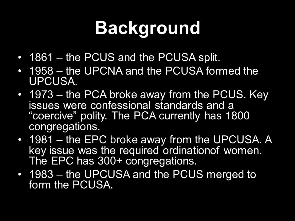 Background 1861 – the PCUS and the PCUSA split. 1958 – the UPCNA and the PCUSA formed the UPCUSA. 1973 – the PCA broke away from the PCUS. Key issues