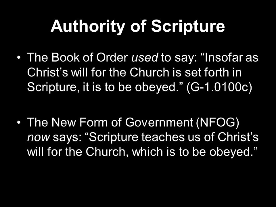 Authority of Scripture The Book of Order used to say: Insofar as Christ's will for the Church is set forth in Scripture, it is to be obeyed. (G-1.0100c) The New Form of Government (NFOG) now says: Scripture teaches us of Christ's will for the Church, which is to be obeyed.
