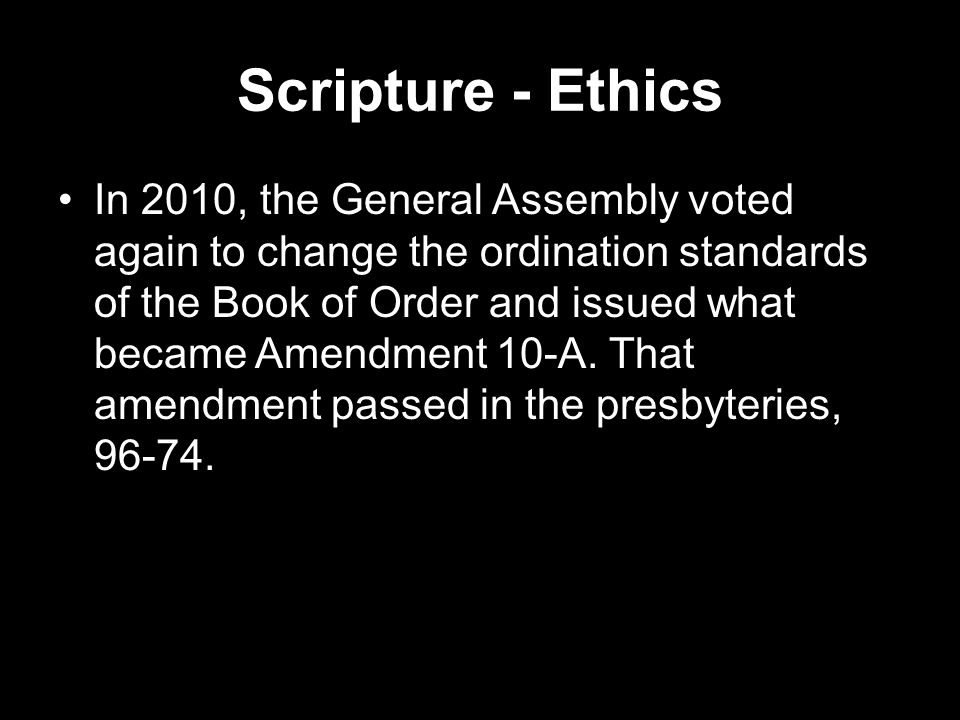 Scripture - Ethics In 2010, the General Assembly voted again to change the ordination standards of the Book of Order and issued what became Amendment 10-A.