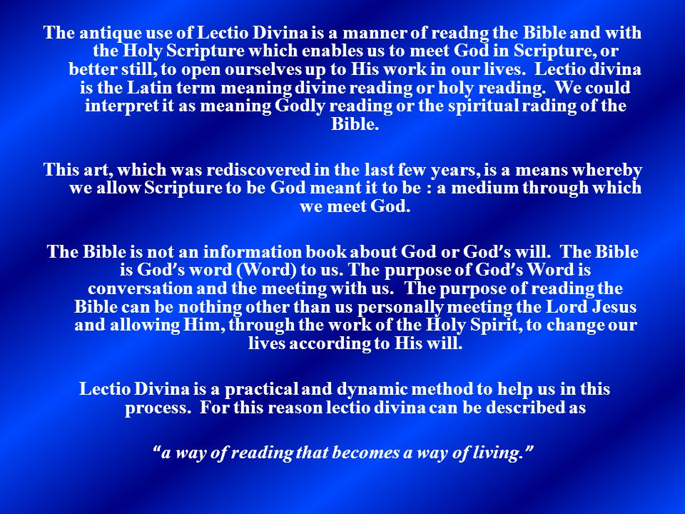 The antique use of Lectio Divina is a manner of readng the Bible and with the Holy Scripture which enables us to meet God in Scripture, or better stil