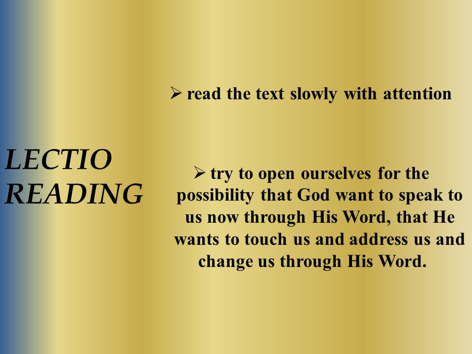 LECTIO READING  read the text slowly with attention  try to open ourselves for the possibility that God want to speak to us now through His Word, th