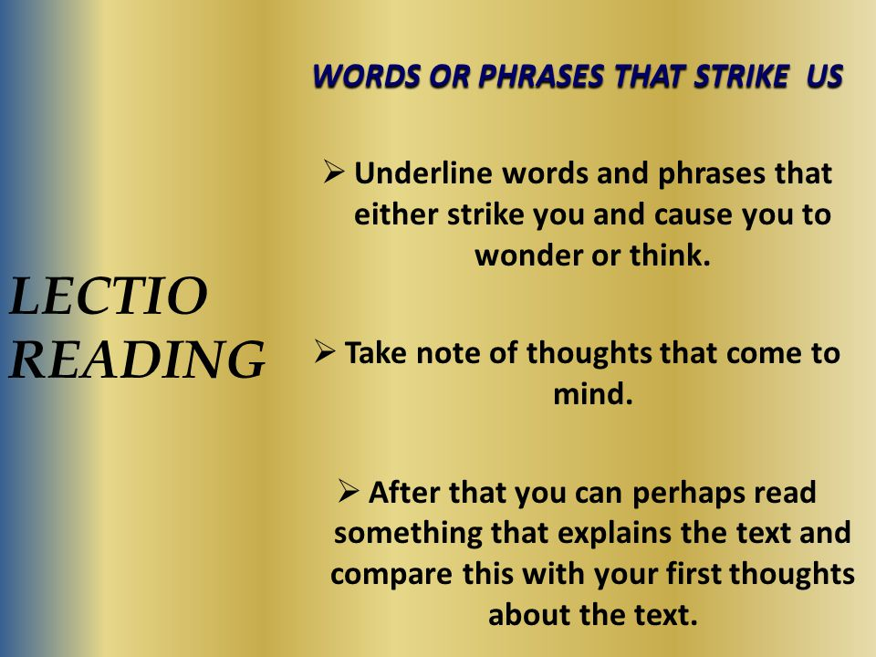 LECTIO READING WORDS OR PHRASES THAT STRIKE US  Underline words and phrases that either strike you and cause you to wonder or think.  Take note of t
