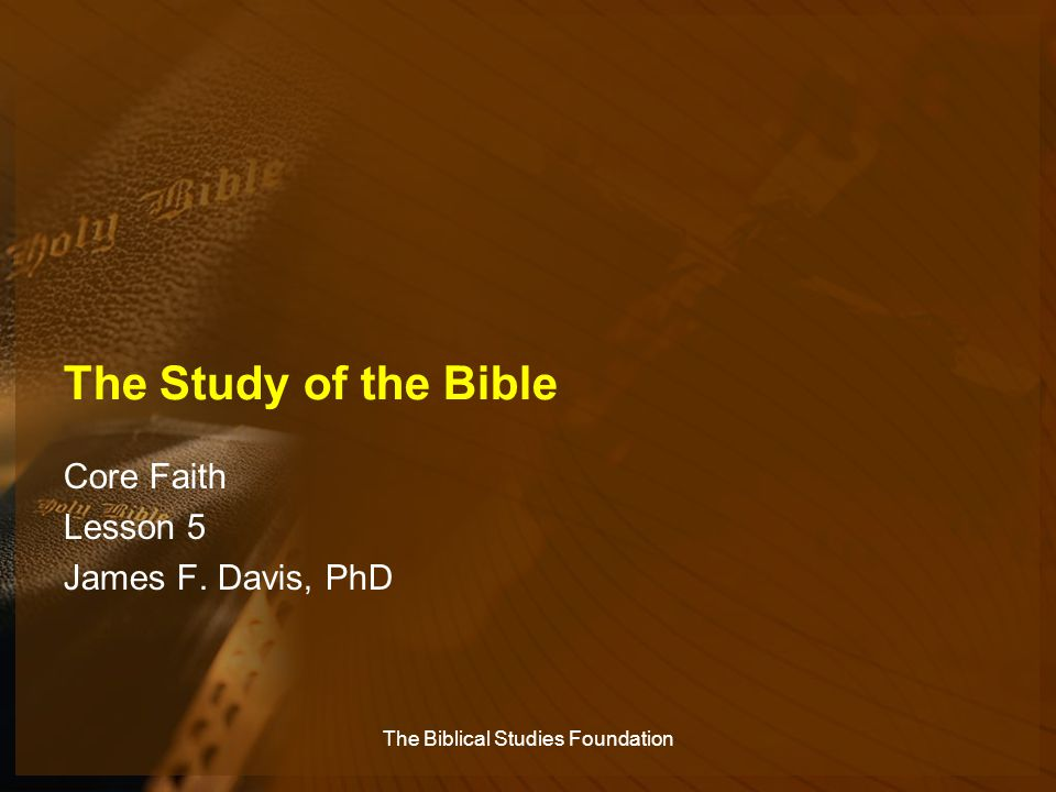 The Study of the Bible Core Faith Lesson 5 James F. Davis, PhD The Biblical Studies Foundation