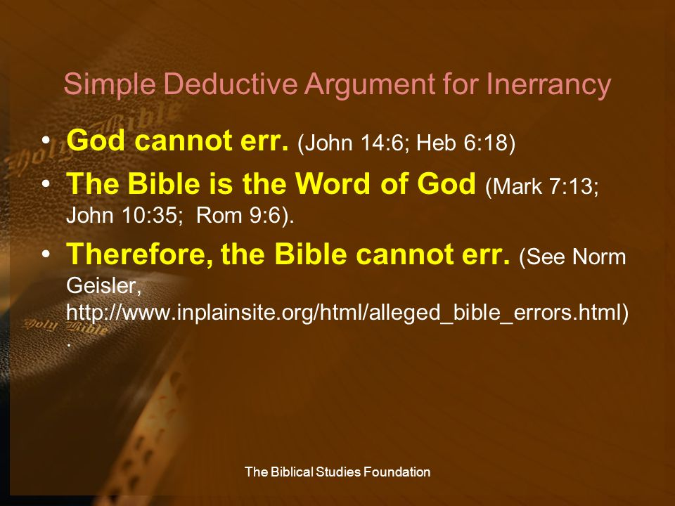 Simple Deductive Argument for Inerrancy God cannot err. (John 14:6; Heb 6:18) The Bible is the Word of God (Mark 7:13; John 10:35; Rom 9:6). Therefore