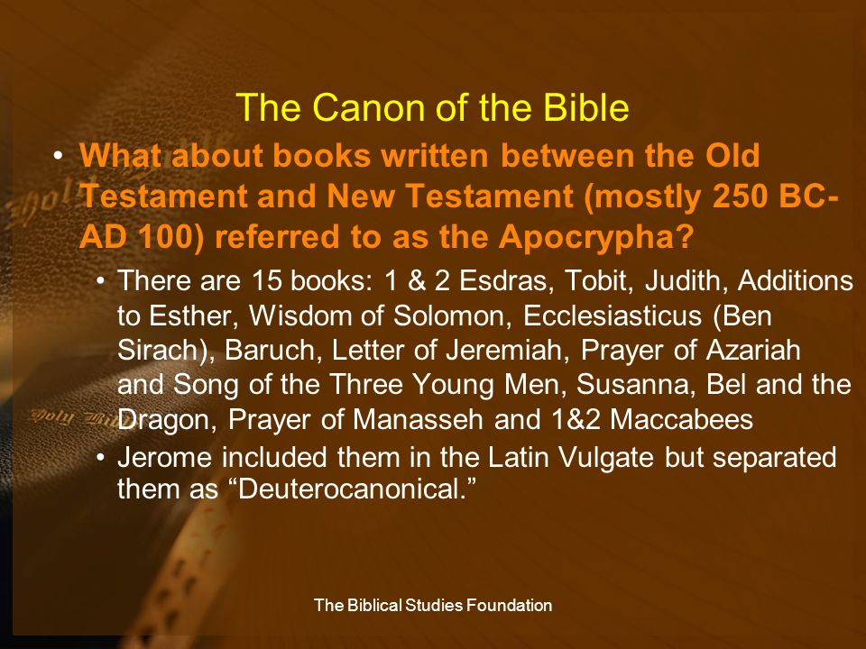 The Canon of the Bible What about books written between the Old Testament and New Testament (mostly 250 BC- AD 100) referred to as the Apocrypha? Ther