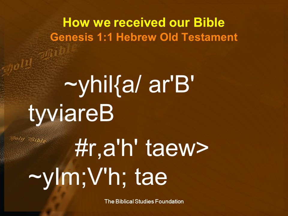 How we received our Bible Genesis 1:1 Hebrew Old Testament ~yhil{a/ ar'B' tyviareB #r,a'h' taew> ~yIm;V'h; tae The Biblical Studies Foundation