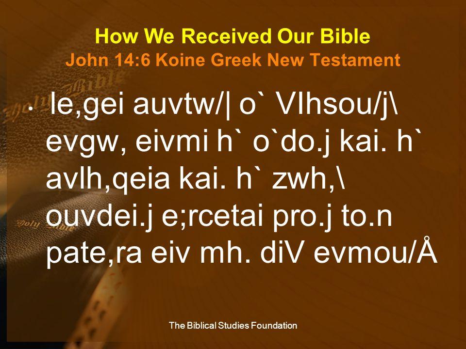 How We Received Our Bible John 14:6 Koine Greek New Testament le,gei auvtw/| o` VIhsou/j\ evgw, eivmi h` o`do.j kai. h` avlh,qeia kai. h` zwh,\ ouvdei