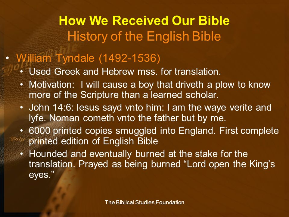 How We Received Our Bible History of the English Bible William Tyndale (1492-1536) Used Greek and Hebrew mss. for translation. Motivation: I will caus