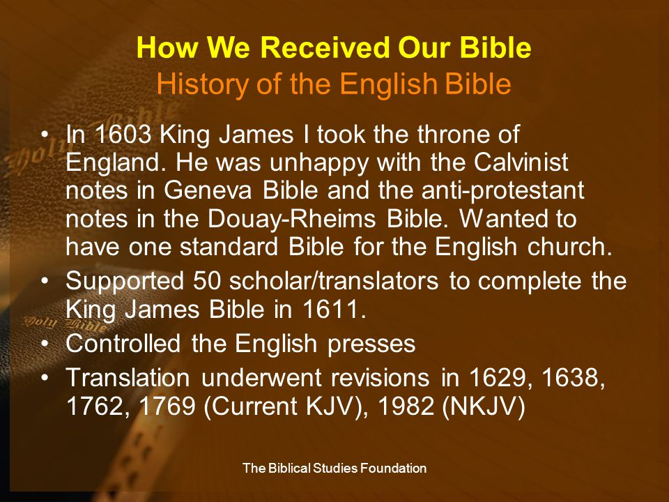 How We Received Our Bible History of the English Bible In 1603 King James I took the throne of England. He was unhappy with the Calvinist notes in Gen