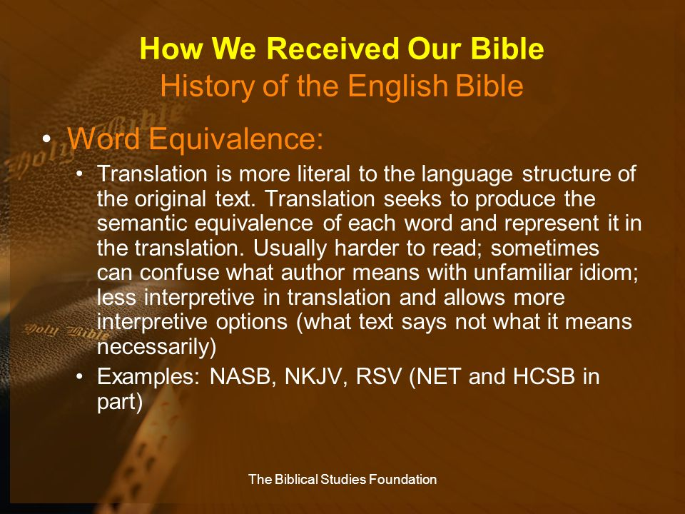 How We Received Our Bible History of the English Bible Word Equivalence: Translation is more literal to the language structure of the original text. T