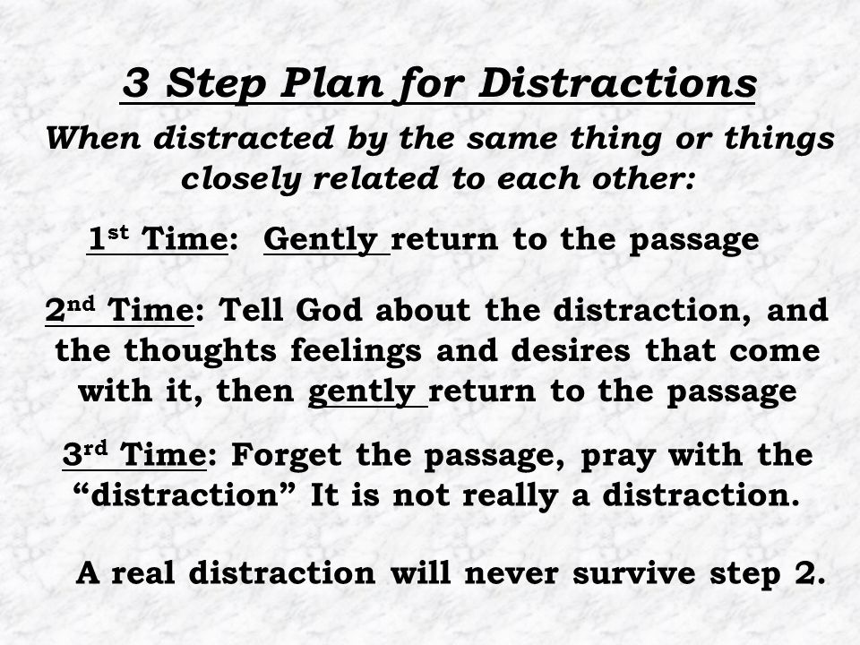 1 st Time: Gently return to the passage 2 nd Time: Tell God about the distraction, and the thoughts feelings and desires that come with it, then gently return to the passage 3 Step Plan for Distractions 3 rd Time: Forget the passage, pray with the distraction It is not really a distraction.