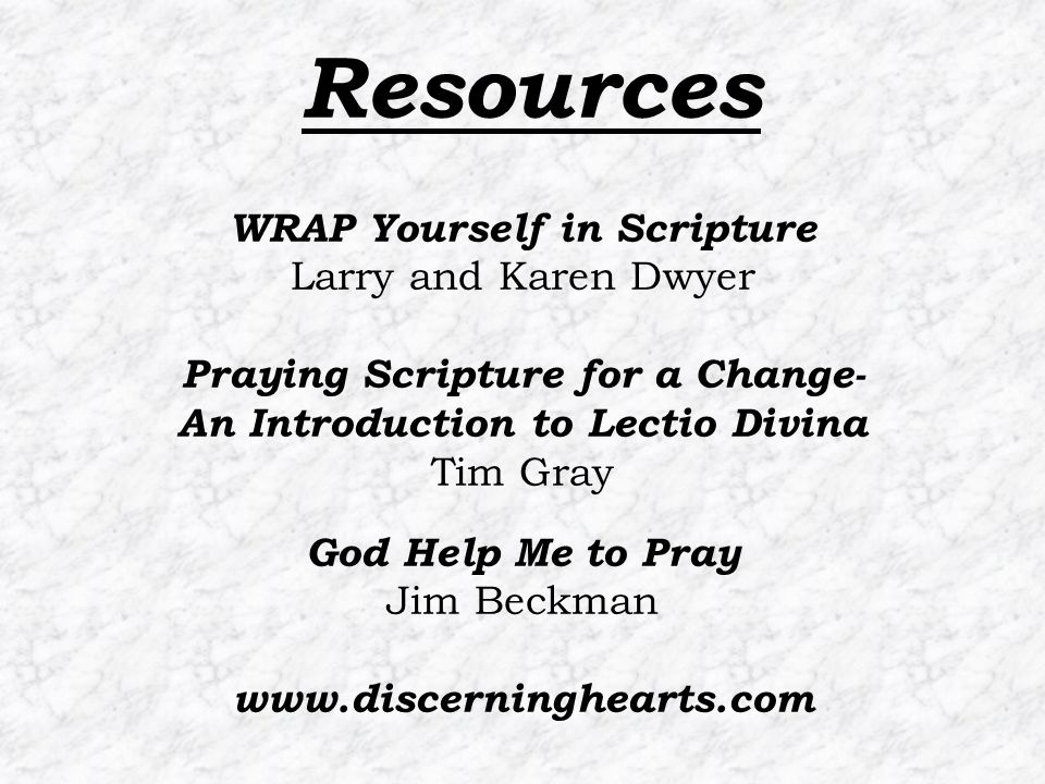 Resources WRAP Yourself in Scripture Larry and Karen Dwyer Praying Scripture for a Change- An Introduction to Lectio Divina Tim Gray God Help Me to Pray Jim Beckman www.discerninghearts.com