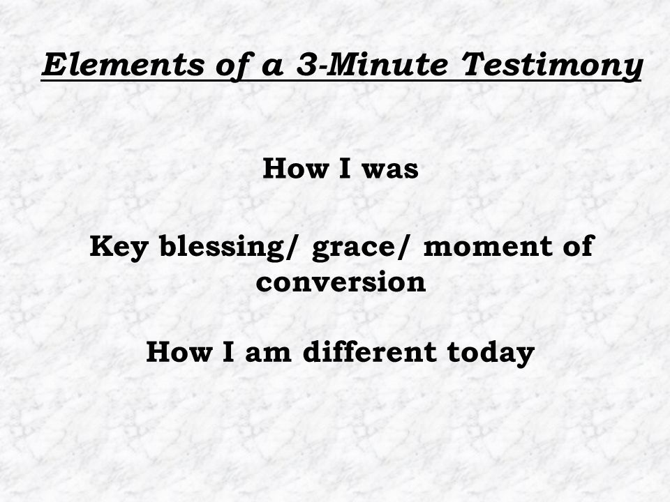 How I am different today How I was Key blessing/ grace/ moment of conversion Elements of a 3-Minute Testimony