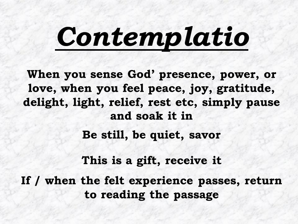 If / when the felt experience passes, return to reading the passage When you sense God' presence, power, or love, when you feel peace, joy, gratitude, delight, light, relief, rest etc, simply pause and soak it in Be still, be quiet, savor This is a gift, receive it Contemplatio