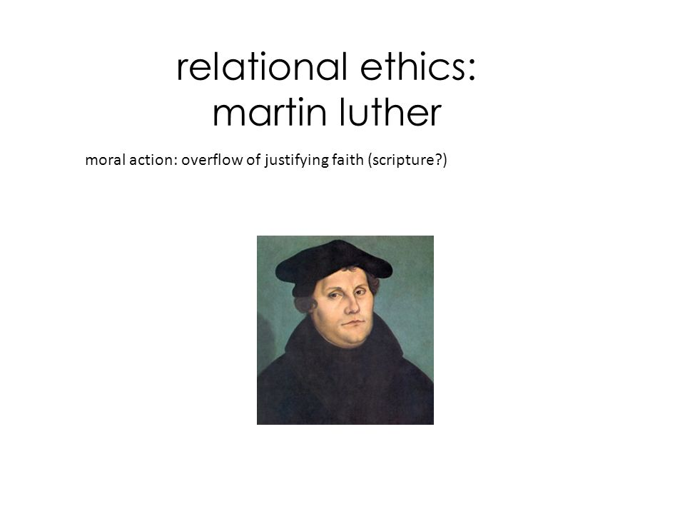 relational ethics: martin luther moral action: overflow of justifying faith (scripture?)
