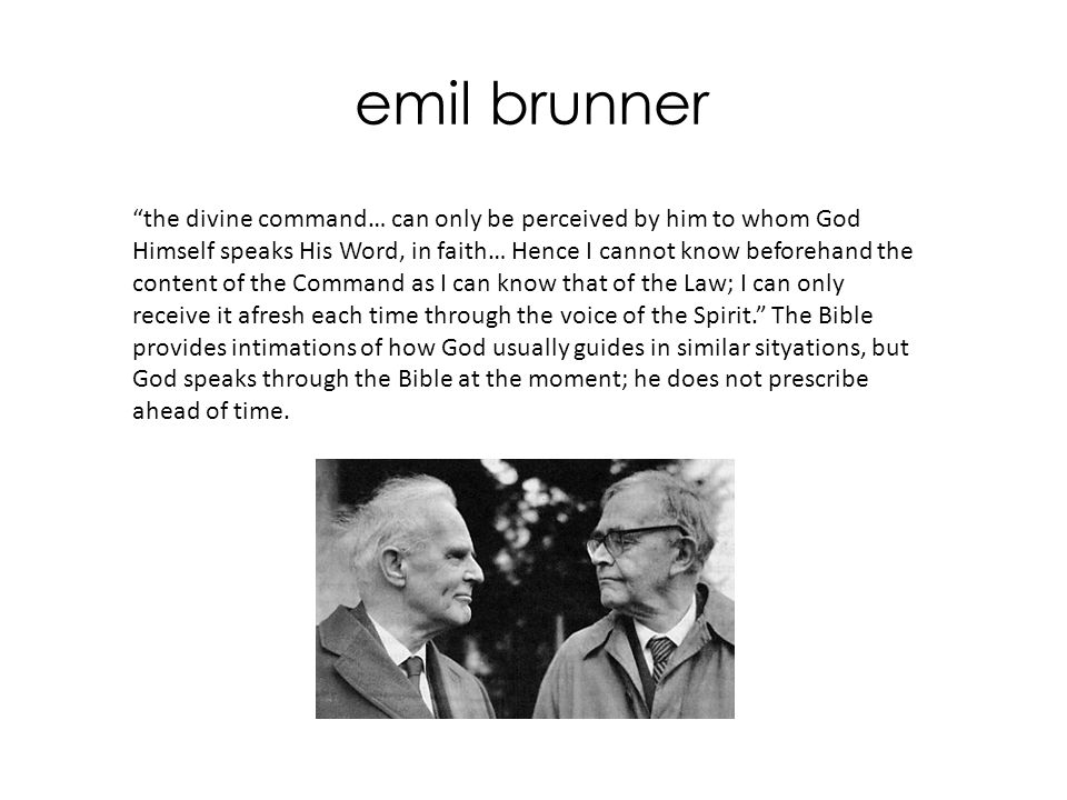 emil brunner the divine command… can only be perceived by him to whom God Himself speaks His Word, in faith… Hence I cannot know beforehand the content of the Command as I can know that of the Law; I can only receive it afresh each time through the voice of the Spirit. The Bible provides intimations of how God usually guides in similar sityations, but God speaks through the Bible at the moment; he does not prescribe ahead of time.