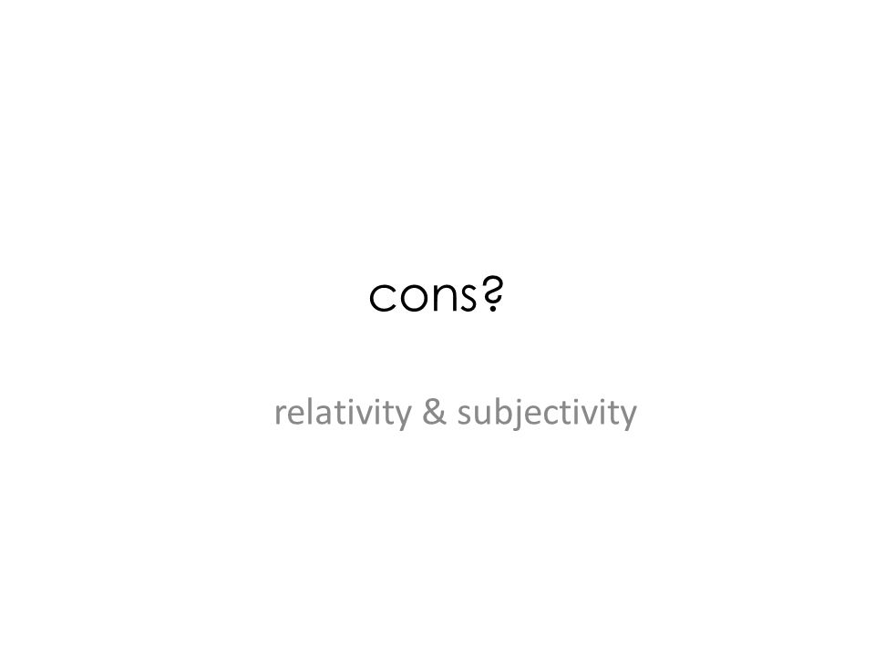 cons? relativity & subjectivity