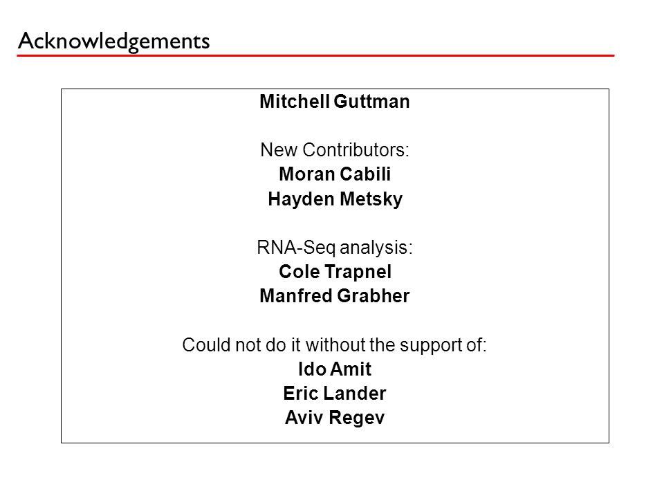 Acknowledgements Mitchell Guttman New Contributors: Moran Cabili Hayden Metsky RNA-Seq analysis: Cole Trapnel Manfred Grabher Could not do it without