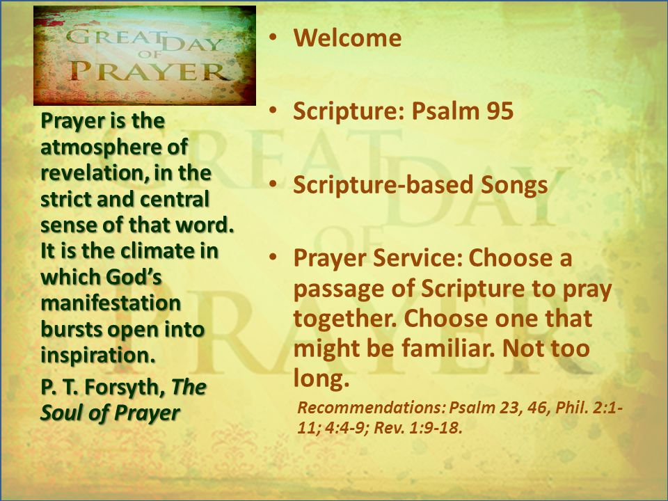 Welcome Scripture: Psalm 95 Scripture-based Songs Prayer Service:Choose a passage of Scripture to pray together.