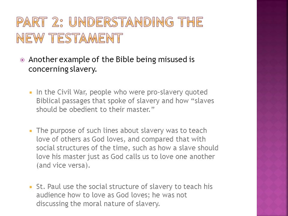  Another example of the Bible being misused is concerning slavery.  In the Civil War, people who were pro-slavery quoted Biblical passages that spok