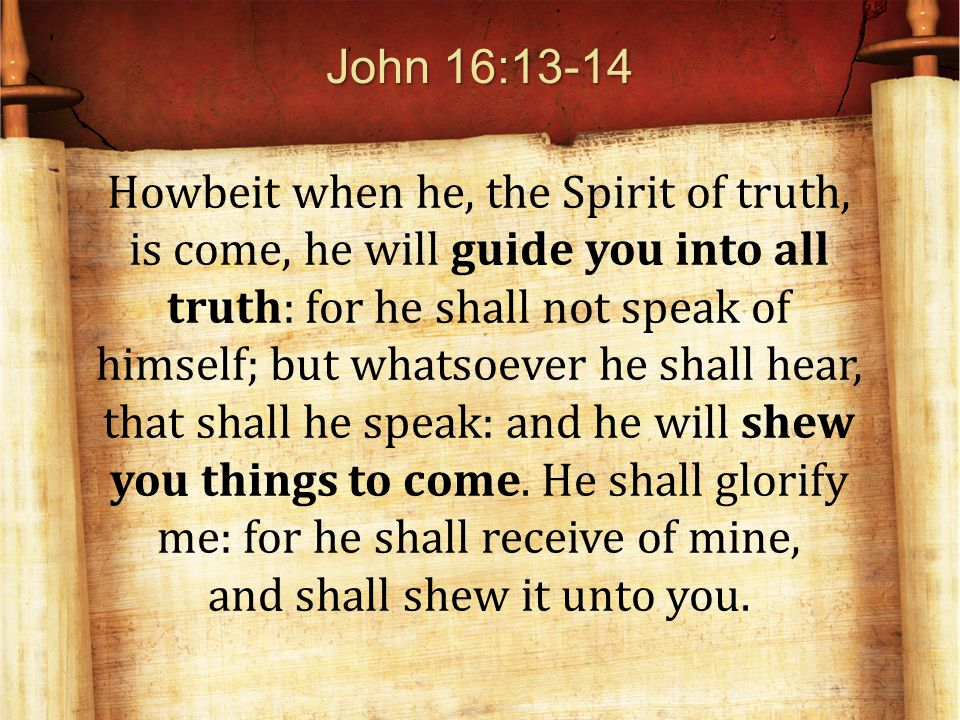 John 16:13-14 Howbeit when he, the Spirit of truth, is come, he will guide you into all truth: for he shall not speak of himself; but whatsoever he shall hear, that shall he speak: and he will shew you things to come.
