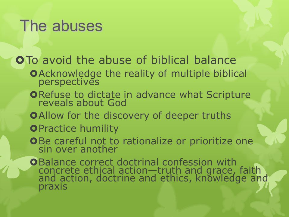  To avoid the abuse of biblical balance  Acknowledge the reality of multiple biblical perspectives  Refuse to dictate in advance what Scripture reveals about God  Allow for the discovery of deeper truths  Practice humility  Be careful not to rationalize or prioritize one sin over another  Balance correct doctrinal confession with concrete ethical action—truth and grace, faith and action, doctrine and ethics, knowledge and praxis The abuses