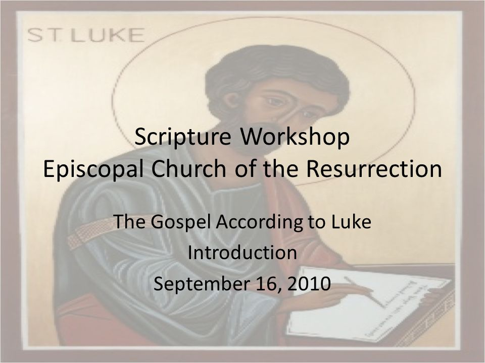 Scripture Workshop Episcopal Church of the Resurrection The Gospel According to Luke Introduction September 16, 2010