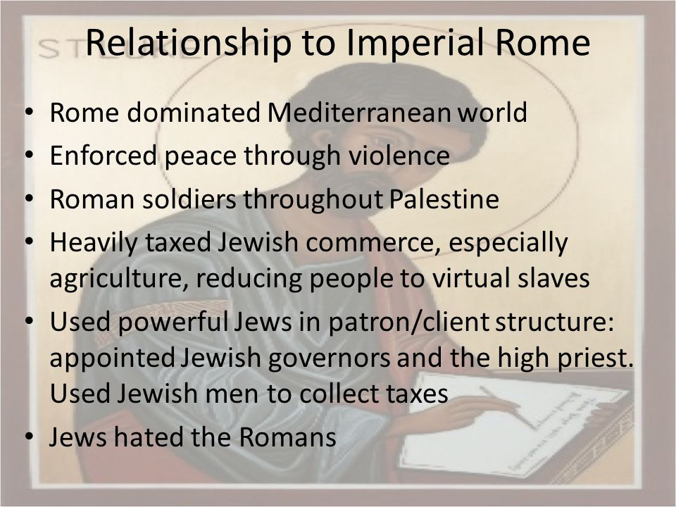 Relationship to Imperial Rome Rome dominated Mediterranean world Enforced peace through violence Roman soldiers throughout Palestine Heavily taxed Jewish commerce, especially agriculture, reducing people to virtual slaves Used powerful Jews in patron/client structure: appointed Jewish governors and the high priest.