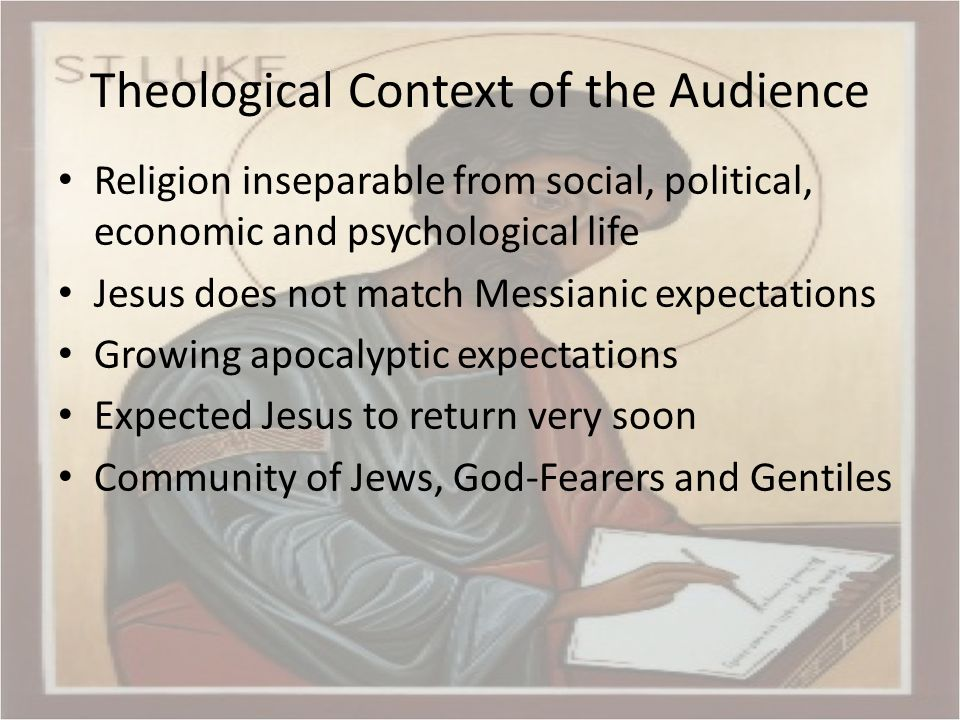 Theological Context of the Audience Religion inseparable from social, political, economic and psychological life Jesus does not match Messianic expectations Growing apocalyptic expectations Expected Jesus to return very soon Community of Jews, God-Fearers and Gentiles