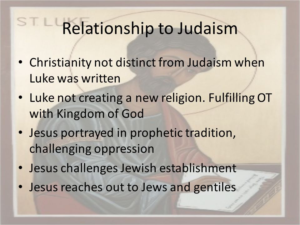 Relationship to Judaism Christianity not distinct from Judaism when Luke was written Luke not creating a new religion.