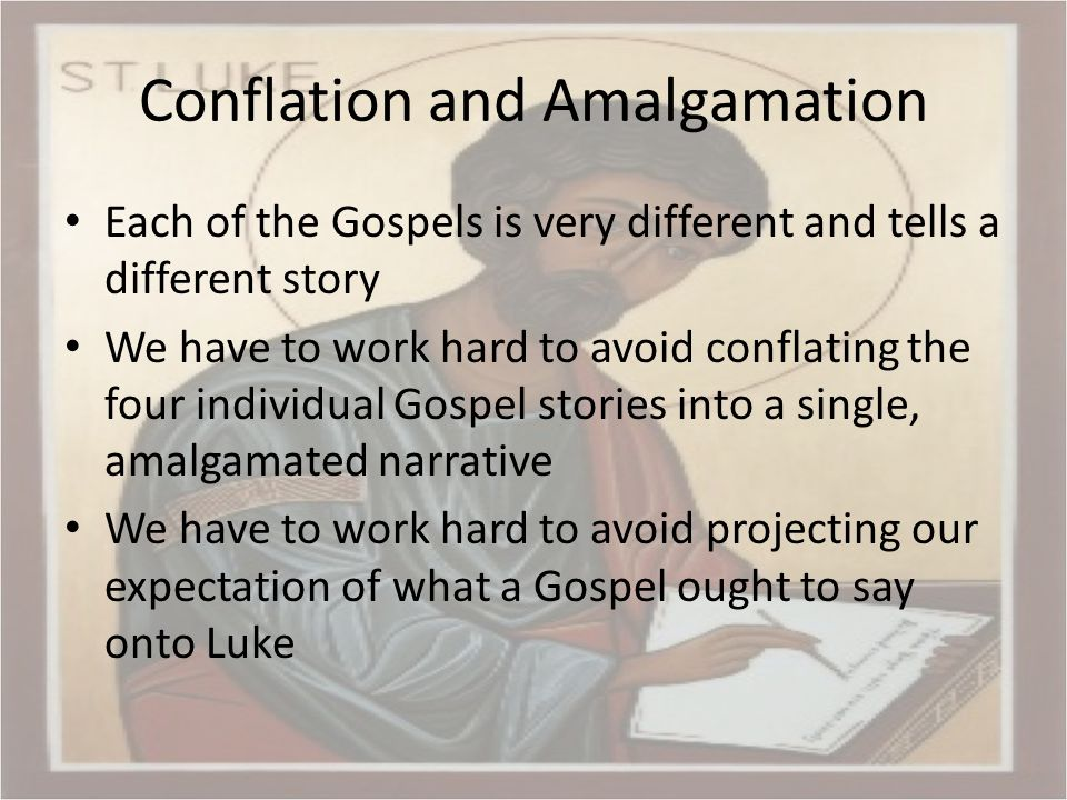 Conflation and Amalgamation Each of the Gospels is very different and tells a different story We have to work hard to avoid conflating the four individual Gospel stories into a single, amalgamated narrative We have to work hard to avoid projecting our expectation of what a Gospel ought to say onto Luke