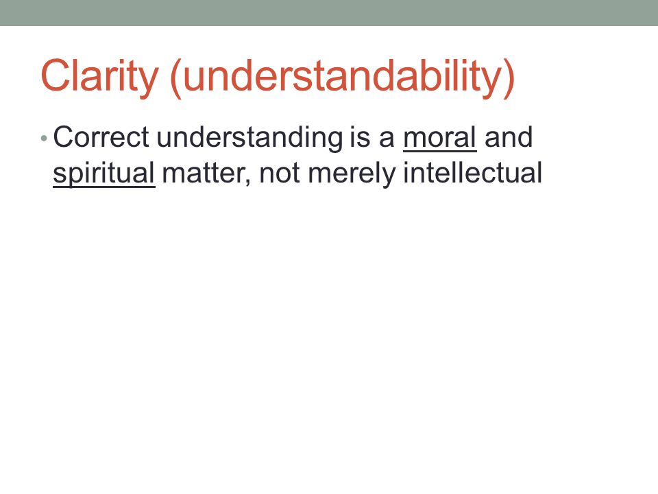 Clarity (understandability) Correct understanding is a moral and spiritual matter, not merely intellectual