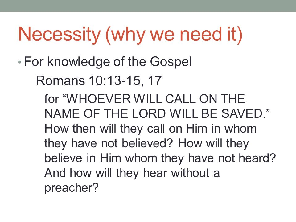 Necessity (why we need it) For knowledge of the Gospel Romans 10:13-15, 17 for WHOEVER WILL CALL ON THE NAME OF THE LORD WILL BE SAVED. How then will they call on Him in whom they have not believed.