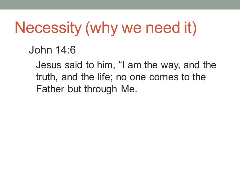 Necessity (why we need it) John 14:6 Jesus said to him, I am the way, and the truth, and the life; no one comes to the Father but through Me.